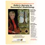 The book An Updated Supplement To Sulky Secrets To Successful Stabilizing focuses on these 7 Sulky Stabilizers: Ultra Solvy, Paper Solvy, Fabri-Solvy, Heat-Away Clear Film, Cut-Away Plus, Tender Touch and Fuse 'n Stitch. Like the original Stabilizer Book, this 76 page, full-color, step-by-step book offers wonderful, all new, easy-to make projects by well-known designers, ranging from beautiful art-quilt wall hangings, wearables, jewelry, home-décor and felted art for both wearing and framing. You will enjoy these fun projects: chenille scarf, appliquéd tree, felted bowls, embellished portfolio, 3-D leaves, felted scarf & vest, raw-edge appliqué, felted frame art, embroidered ferns, cutwork cardigans, felted necklace and French-hand-sewn neck roll.